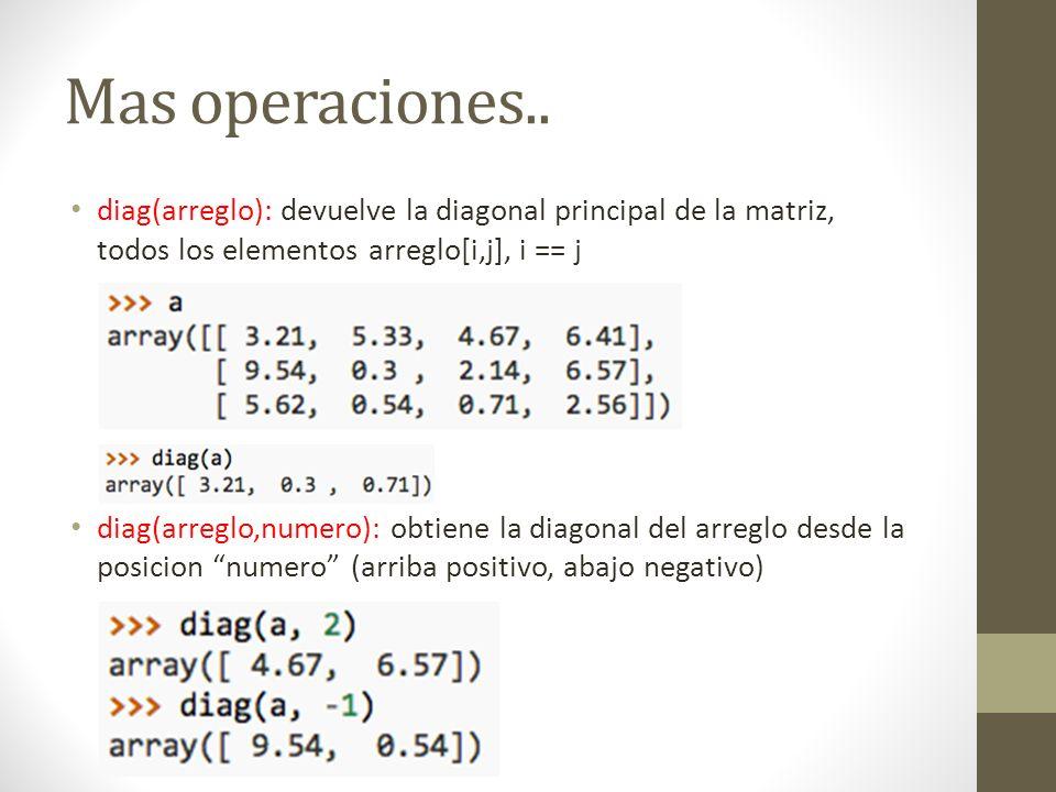 Mas operaciones.. diag(arreglo): devuelve la diagonal principal de la matriz, todos los elementos arreglo[i,j], i == j.